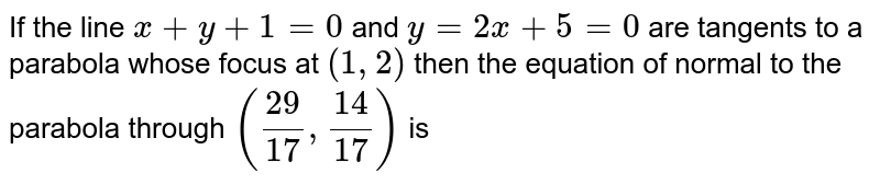If the line `x+y+1=0` and `y=2x+5=0` are tangents to a parabola whose focus at `(1,2)` then the equation of normal to the parabola through `(29/17, 14/17)` is