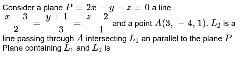 Consider a plane `P-=2x+y-z-=0` a line `(x-3)/2=(y+1)/(-3)=(z-2)/(-1)` and a point `A(3,-4,1)`. `L_(2)` is a line passing through `A` intersecting `L_(1)` an parallel to the plane `P` <br> Plane containing `L_(1)` and `L_(2)` is