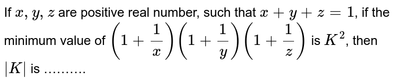 If `x,y,z` are positive real number, such that `x+y+z=1`, if the minimum value of `(1+1/x)(1+1/y)(1+1/z)` is `K^(2)`, then ` K ` is ……….