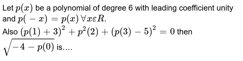 Let `p(x)` be a polynomial of degree 6 with leading coefficient unity and `p(-x)=p(x)AAxepsilonR`. <br> Also `(p(1)+3)^(2)+p^(2)(2)+(p(3)-5)^(2)=0` then `sqrt(-4-p(0))` is….