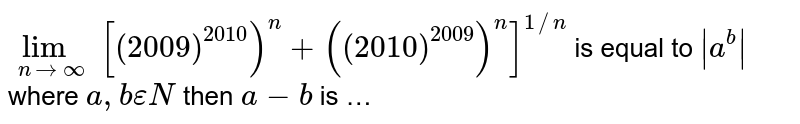 `lim_(nto oo) [(2009)^(2010))^(n)+((2010)^(2009))^(n)]^(1//n]` is equal to ` a^(b) ` where `a,bepsilonN` then `a-b` is …