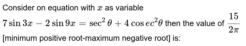 Consider on equation with `x` as variable `7sin3x-2sin9x=sec^(2)theta+4cosec^(2)theta` then the value of `15/(2pi)`[minimum positive root-maximum negative root] is: