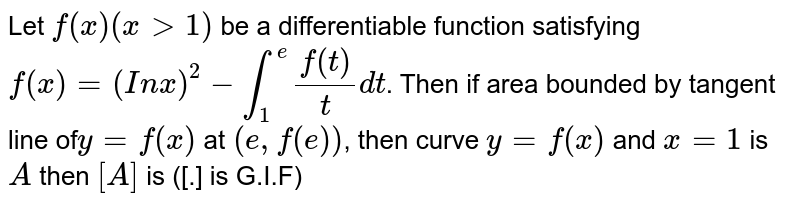 Let `f(x)(xgt1)` be a differentiable function satisfying `f(x)=(In x)^(2)-int_(1)^(e) (f(t))/t dt`. Then if area bounded by tangent line of`y=f(x)` at `(e,f(e))`, then curve `y=f(x)` and `x=1` is `A` then `[A]` is ([.] is G.I.F)