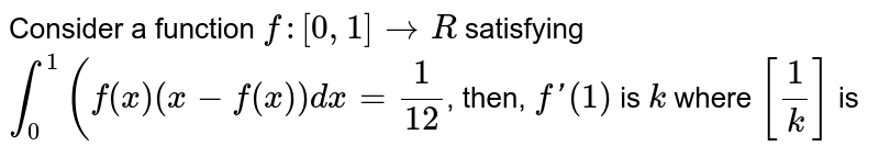 Consider a function `f:[0,1]toR` satisfying `int_(0)^(1)f(x)x-f(x)dx=1/12` then `f^(')(1)` is `k` where `[1/k]` is __________