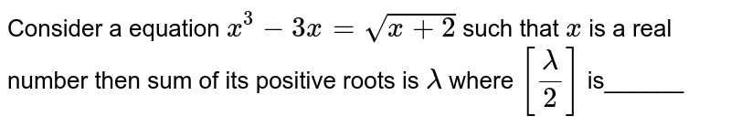 Consider a equation `x^(3)-3x=sqrt(x+2)` such that `x` is a real number then sum of its positive roots is `lamda` where `[(lamda)/2]` is______