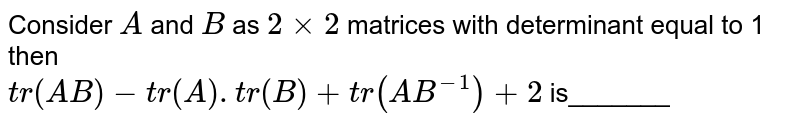 Consider `A` and `B` as `2xx2` matrices with determinant equal to 1 then <br> `tr(AB)-tr(A).tr(B)+tr(AB^(-1))+2` is_______