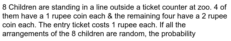 8 Children are standing in a line outside a ticket counter at zoo. 4 of them have a 1 rupee coin each & the remaining four have a 2 rupee coin each. The entry ticket costs 1 rupee each. If all the arrangements of the 8 children are random, the probability that no child will have to wait for a change, if the cashier at the tickets window has no- change to start with is `K`. Then `15K` is equal to