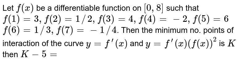 Let `f(x)` be a differentiable function on `[0,8]` such that `f(1)=3, f(2)=1//2, f(3) =4, f(4)=-2, f(5)=6` <br> `f(6)=1//3, f(7)=-1//4`. Then the minimum no. points of interaction of the curve `y=f^(')(x)` and `y=f^(')(x)(f(x))^(2)` is `K` then `K-5=`