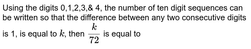 Using the digits 0,1,2,3,& 4, the number of ten digit sequences can be written so that the difference between any two consecutive digits is 1, is equal to `k`, then `k/72` is equal to