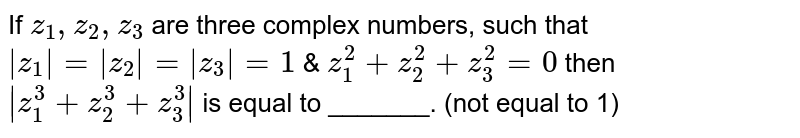 If `z_(1),z_(2),z_(3)` are three complex numbers, such that ` z_(1) = z_(2) = z_(3) =1` & `z_(1)^(2)+z_(2)^(2)+z_(3)^(2)=0` then ` z_(1)^(3)+z_(2)^(3)+z_(3)^(3) ` is equal to _______. (not equal to 1)