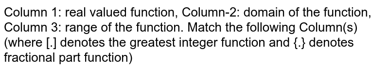 """Column 1: real valued function, Column-2: domain of the function, Column 3: range of the function. Match the following Column(s) (where [.] denotes the greatest integer function and {.} denotes fractional part function) <br> <img src=""""https://d10lpgp6xz60nq.cloudfront.net/physics_images/FIT_JEE_PT1_P1_E01_047_Q01.png"""" width=""""80%""""> <br> Which of the following combination is correct?"""