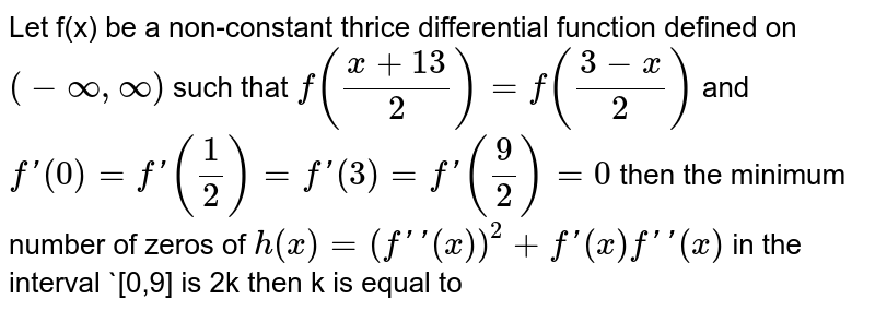 Let `f(x)` be a non constant thrice differentiable function defined on `(-oo,oo)` such that `f((x+13)/2)=f((3-x)/2)` and `f^(')(0)=f^(')(1/2)=f^(')(2)=f^(')(3)=f^(')(9/2)=0` then the minimum number of zeroes of `h(x)=(f^('')(x))^(2)+f^(')(x)f^(''')(x)` in the interval `[0,9]` is `2k` then `k` is equal to________