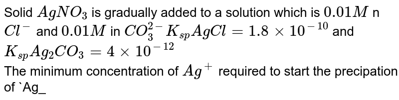 Solid `AgNO_(3)` is gradually added to a solution which is `0.01M` n `Cl^(-)` and `0.01 M` in `CO_(3)^(2-) K_(sp) AgCl=1.8xx10^(-10)` and `K_(sp)Ag_(2)CO_(3)=4xx10^(-12)` <br> The minimum concentration of `Ag^(+)` required to start the precipation of `Ag_(2)CO_(3)` is