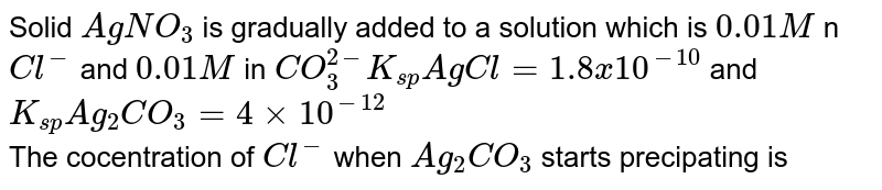 Solid `AgNO_(3)` is gradually added to a solution which is `0.01M` n `Cl^(-)` and `0.01 M` in `CO_(3)^(2-) K_(sp) AgCl=1.8x10^(-10)` and `K_(sp)Ag_(2)CO_(3)=4xx10^(-12)` <br> The cocentration of `Cl^(-)` when `Ag_(2)CO_(3)` starts precipating is