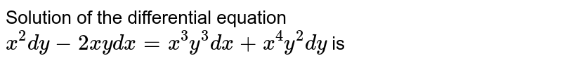 Solution of the differential equation `x^(2)dy-2xydx=x^(3)y^(3)dx+x^(4)y^(2)dy` is