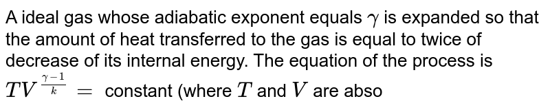 A ideal gas whose adiabatic exponent equals `gamma` is expanded so that the amount of heat transferred to the gas is equal to twice of decrease of its internal energy. The equation of the process is `TV^((gamma-1)/k)=` constant (where `T` and `V` are absolute temeprature and volume respectively.