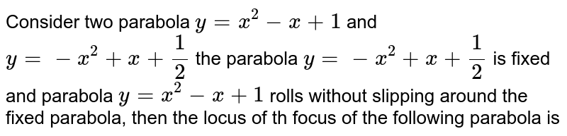 Consider two parabola `y=x^(2)-x+1` and `y=-x^(2)+x+1/2` the parabola `y=-x^(2)+x+1/2` is fixed and parabola `y=x^(2)-x+1` rolls without slipping around the fixed parabola, then the locus of th focus of the following parabola is