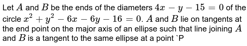 Let `A` and `B` be the ends of the diameters `4x-y-15=0` of the circle `x^(2)+y^(2)-6x-6y-16=0`. `A` and `B` lie on tangents at the end point on the major axis of an ellipse such that line joining `A` and `B` is a tangent to the same ellipse at a point `P`. If the equation of major axis of the ellipse is `y=x` then the distance between the foci is