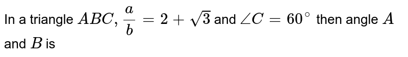In a triangle `ABC,a/b=2+sqrt(3)` and `/_C=60^(@)` then angle `A` and `B` is