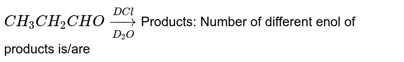 `CH_(3)CH_(2)CHOunderset(D_(2)O)overset(DCl)to`Products: Number of different enol of products is/are