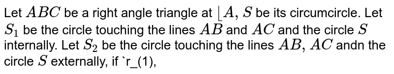 Let `ABC` be a right angle triangle at ` __A, S` be its circumcircle. Let `S_(1)` be the circle touching the lines `AB` and `AC` and the circle `S` internally. Let `S_(2)` be the circle touching the lines `AB,AC` andn the circle `S` externally, if `r_(1),r_(2)` be the radii of the circle `S_(1)` and `S_(2)` respectively then area `DeltaABC` is