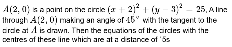 `A(2,0)` is a point on the circle `(x+2)^(2)+(y-3)^(2)=25`, A line through `A(2,0)` making an angle of `45^(@)` with the tangent to the circle at `A` is drawn. Then the equations of the circles with the centres of these line which are at a distance of `5sqrt(2)` units from point `A` and of radius 3 are