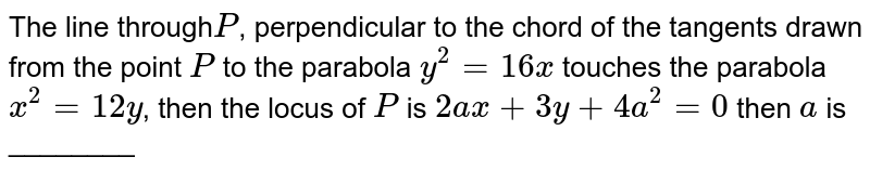 The line through`P`, perpendicular to the chord of the tangents drawn from the point `P` to the parabola `y^(2)=16x` touches the parabola `x^(2)=12y`, then the locus of `P` is `2ax+3y+4a^(2)=0` then `a` is ________