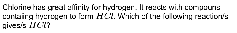 Chlorine has great affinity for hydrogen. It reacts with compouns contaiing hydrogen to form `HCl`. Which of the following reaction/s gives/s `HCl`?