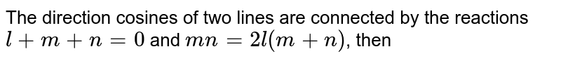 The direction cosines of two lines are connected by the reactions `l+m+n=0` and `mn=2l(m+n)`, then