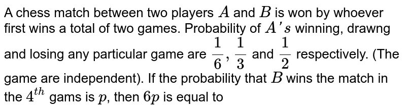 A chess match between two players `A` and `B` is won by whoever first wins a total of two games. Probability of `A's` winning, drawng and losing any particular game are `1/6, 1/3` and `1/2` respectively. (The game are independent). If the probability that `B` wins the match in the `4^(th)`  gams is `p`, then `6p` is equal to