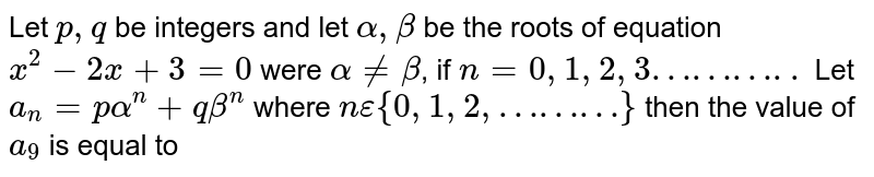 Let `p,q` be integers and let `alpha, beta` be the roots of equation `x^(2)-2x+3=0` were `alpha!=beta`, if `n=0, 1, 2, 3………..` Let `a_(n)=palpha^(n)+qbeta^(n)` where `n epsilon{0,1,2,………}` then the value of `a_(9)` is equal to