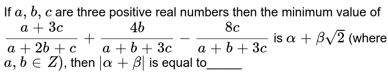 If `a,b,c` are three positive real numbers then the minimum value of `(a+3c)/(a+2b+c)+(4b)/(a+b+3c)-(8c)/(a+b+3c)` is `alpha+betasqrt(2)` (where `a,b in Z)`, then `|alpha+beta|` is equal to_____