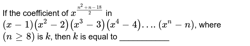If the coefficient of `x^((n^(2)+n-18)/2)` in `(x-1)(x^(2)-2)(x^(3)-3)(x^(4)-4)….(x^(n)-n)`, where `(nge8)` is `k`, then `k` is equal to ___________