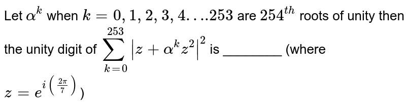 Let `alpha^(k)` when `k=0, 1, 2, 3, 4….253` are `254^(th)` roots of unity then the unity digit of `sum_(k=0)^(253)|z+alpha^(k)z^(2)|^(2)` is ________ (where `z=e^(i((2pi)/7))`)