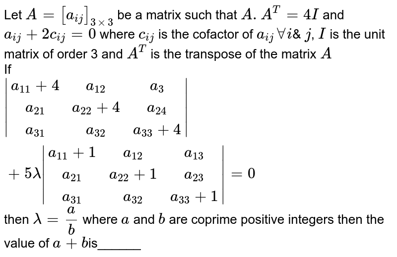 Let `A=[a_(ij)]_(3xx3)` be a matrix such that `AA^(T)=4I` and `a_(ij)+2c_(ij)=0` where `c_(ij)` is the cofactor of `a_(ij) AAi`& `j`, `I` is the unit matrix of order 3 and `A^(T)` is the transpose of the matrix `A` <br> If `|(a_(11)+4,a_(12), a_(3)),(a_(21),a_(22)+4,a_(24)),(a_(31),a_(32),a_(33)+4)|+5lamda|(a_(11)+1,a_(12),a_(13)),(a_(21),a_(22)+1,a_(23)),(a_(31),a_(32),a_(33)+1)|=0` then `lamda=a/b` where `a` and `b` are coprime positive integers then the value of `a+b`is______