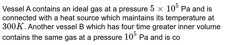 Vessel A contains an ideal gas at a pressure `5xx10^(5)` Pa and is connected with a heat source which maintains its temperature at `300 K`. Another vessel B which has four time greater inner volume contains the same gas at a pressure `10^(5)` Pa and is connected to a heat source which maintains its temperature at `400 K`. What will be the pressure of entire system if two vessels are connected by a narrow tube tap:-