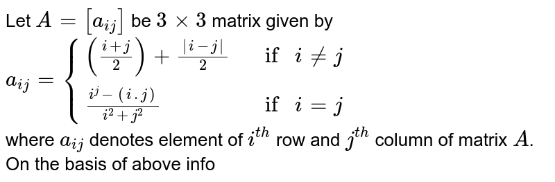 Let `A = [a_(ij)]` be `3 xx 3` matrix given by `a_(ij) = {(((i+j)/(2))+(|i-j|)/(2),if i nej,),((i^(j)-(i.j))/(i^(2)+j^(2)),if i =j,):}`  <br> where `a_(ij)` denotes element of `i^(th)` row and `j^(th)` column of matrix `A`. <br> On the basis of above information answer the following question:  <br> If `A^(2)+ pA + qI_(3) = 32 A^(-1)`, then `(p +q)` is equal to-