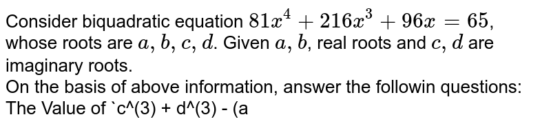 Consider biquadratic equation `81x^(4) + 216x^(3) + 96x = 65`, whose roots are `a,b,c,d`. Given `a,b`, real roots and `c,d` are imaginary roots. <br> On  the basis of above information, answer the followin questions:  <br> The Value of `c^(3) + d^(3) - (a+b))^(3)` is equal to
