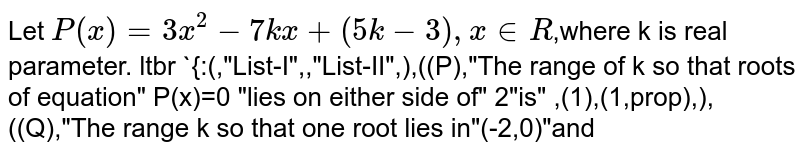 """Let `P(x)= 3x^(2)-7kx + (5k-3),x in R`,where k is real parameter. ltbr  `{:(,""""List-I"""",,""""List-II"""",),((P),""""The range of k so that roots of equation"""" P(x)=0 """"lies on either side of"""" 2""""is"""" ,(1),(1,prop),),((Q),""""The range k so that one root lies in""""(-2,0)""""and other root lies in""""(0,1)""""of equation""""P(x)=0. """"is"""",(2),((-9)/(19),0),),((R), """"The range of k so that one root is less than""""-1""""and other root is greater than of equation """"P(x)=0.""""is"""",(3),phi,):}`"""