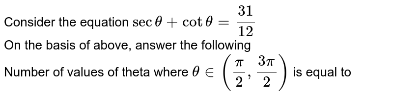 Consider the equation `sectheta+ cottheta = 31/12` <br> On the basis of above, answer the following  <br> Number of values of theta where `theta in ((pi)/(2),(3pi)/(2))` is equal to