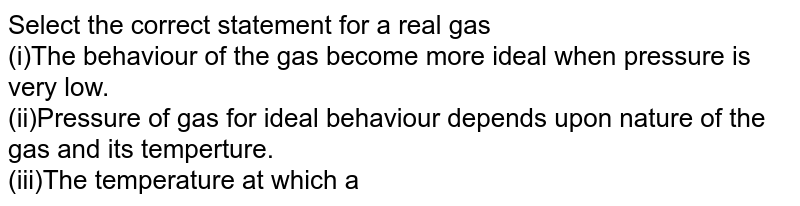 Select the correct statement for a real gas <br> (i)The behaviour of the gas become more ideal when pressure is very low. <br> (ii)Pressure of gas for ideal behaviour depends upon nature of the gas and its temperture. <br> (iii)The temperature at which a real gas obeys ideal gas law over an appreciable range of pressure in low pressure rang is called Boyle's temperature.