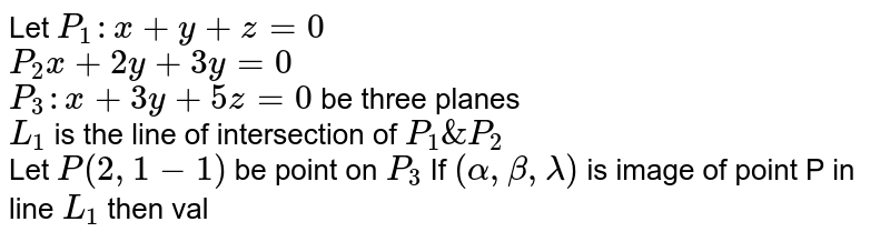 Let `P_(1): x+y+z=0`  <br> `P_(2)x+2y+3y=0` <br> `P_(3): x+3y+5z=0` be three planes <br> `L_(1)` is the  line of intersection of `P_(1) & P_(2)` <br> Let  `P(2,1-1)` be point on `P_(3)` If `(alpha,beta,lambda)` is image of point P in line `L_(1)` then value of  ` alpha + beta+ lambda ` is
