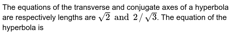 The  equations of the transverse and conjugate axes of a hyperbola are respectively lengths are `sqrt(2) and 2//sqrt(3)`. The equation of the hyperbola is