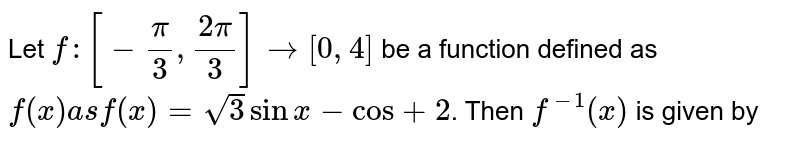 Let  `f:[-(pi)/(3),(2pi)/(3)]rarr[0,4]` be a function defined as `f(x) as f(x) = sqrt(3)sin x -cos +2`. Then `f^(-1)(x)` is given by