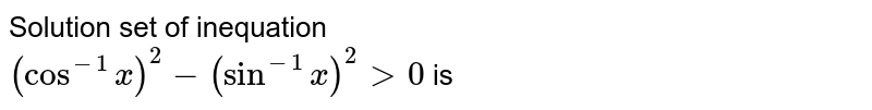Solution set of inequation <br>`(cos^(-1)x)^(2)-(sin^(-1)x)^(2)gt0` is