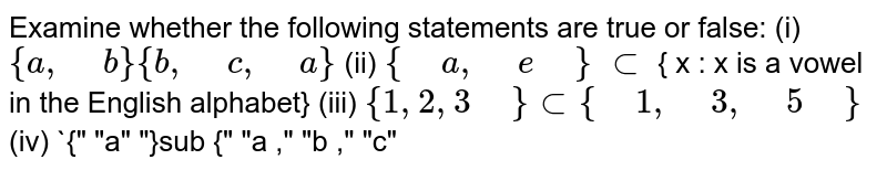 """Examine whether the following statements are true   or false: (i) `{a ,"""" """"b} {b ,"""" """"c ,"""" """"a}`  (ii)  `{"""" """"a ,"""" """"e"""" """"}` `sub` { x : x is   a vowel in the English alphabet} (iii)  `{1,2,3"""" """"} sub{"""" """"1,"""" """"3,"""" """"5"""" """"}`  (iv) `{"""" """"a"""" """"}sub {"""" """"a ,"""" """"b ,"""" """"c"""""""