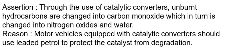 Assertion : Through the use of catalytic converters, unburnt hydrocarbons are changed into carbon monoxide which in turn is changed into nitrogen oxides and water. <br> Reason : Motor vehicles equipped with catalytic converters should use leaded petrol to protect the catalyst from degradation.