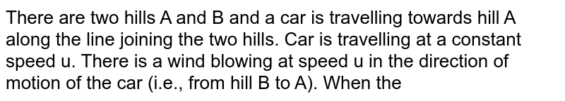"""There are two hills A and B and a car is travelling towards hill A along the line joining the two  hills. Car is travelling at a constant speed u. There is a wind blowing at speed u in the direction of motion of the car (i.e., from hill B to A). When the car is at a distance `x_(1)` from A and `x_(2)` from B it sounds  horn (for very short interval). Driver hears the echo of horn from both the hills at the same time. <br> <img src=""""https://d10lpgp6xz60nq.cloudfront.net/physics_images/IJA_PHY_V01_C02_E01_094_Q01.png"""" width=""""80%""""> <br> Find the ratio `(x_(1))/(x_(2))` taking speed of sound in still air to ve V."""