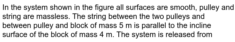 """In the system shown in the figure all surfaces are smooth, pulley and string are massless. The string between the two pulleys and between pulley and block of mass 5 m is parallel to the incline surface of the block of mass 4 m. The system is released from rest. Find the acceleration of the block of mass 4 m . `[""""tan"""" 37^(@) = (3)/(4)]` <br> <img src=""""https://d10lpgp6xz60nq.cloudfront.net/physics_images/IJA_PHY_V01_C03_E01_073_Q01.png"""" width=""""80%"""">"""