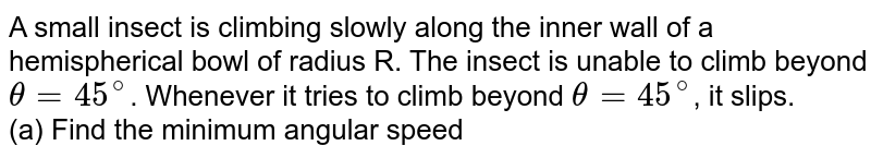 """A small insect is climbing slowly along the inner wall of a hemispherical bowl of radius R. The insect is unable to climb beyond `theta  =  45^(@)`. Whenever it tries to climb beyond `theta  =  45^(@)`, it slips. <br>  (a) Find the minimum angular speed `omega` with which the bowl shall be rotated about its vertical radius so that the insect can climb upto `theta = 60^(@)`.  <br>  (b) Find minimum `omega` for which the insect can move out of the bowl. <br> <img src=""""https://d10lpgp6xz60nq.cloudfront.net/physics_images/IJA_PHY_V01_C03_E01_112_Q01.png"""" width=""""80%"""">"""